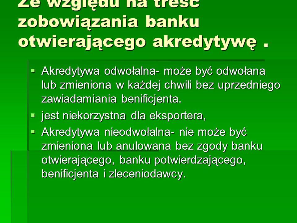 Ze względu na treść zobowiązania banku otwierającego akredytywę. Akredytywa odwołalna- może być odwołana lub zmieniona w każdej chwili bez uprzedniego