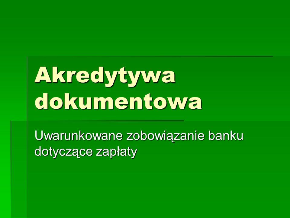 Akredytywa dokumentowa Pisemne zobowiązanie banku otwierającego akredytywę, do zapłacenia lub zabezpieczenia zapłaty benificjentowi akredytywy, określonej sumy, Pisemne zobowiązanie banku otwierającego akredytywę, do zapłacenia lub zabezpieczenia zapłaty benificjentowi akredytywy, określonej sumy, Zapłata następuje pod warunkiem udokumentowania przez benificjenta płatności stosownymi dokumentami, wynikającymi z warunków zawarcia płatności w formie akredytywy, Zapłata następuje pod warunkiem udokumentowania przez benificjenta płatności stosownymi dokumentami, wynikającymi z warunków zawarcia płatności w formie akredytywy,