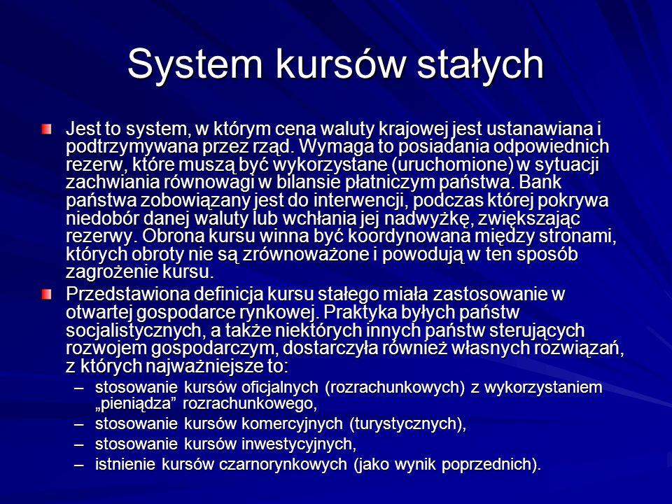 System kursów stałych Jest to system, w którym cena waluty krajowej jest ustanawiana i podtrzymywana przez rząd. Wymaga to posiadania odpowiednich rez