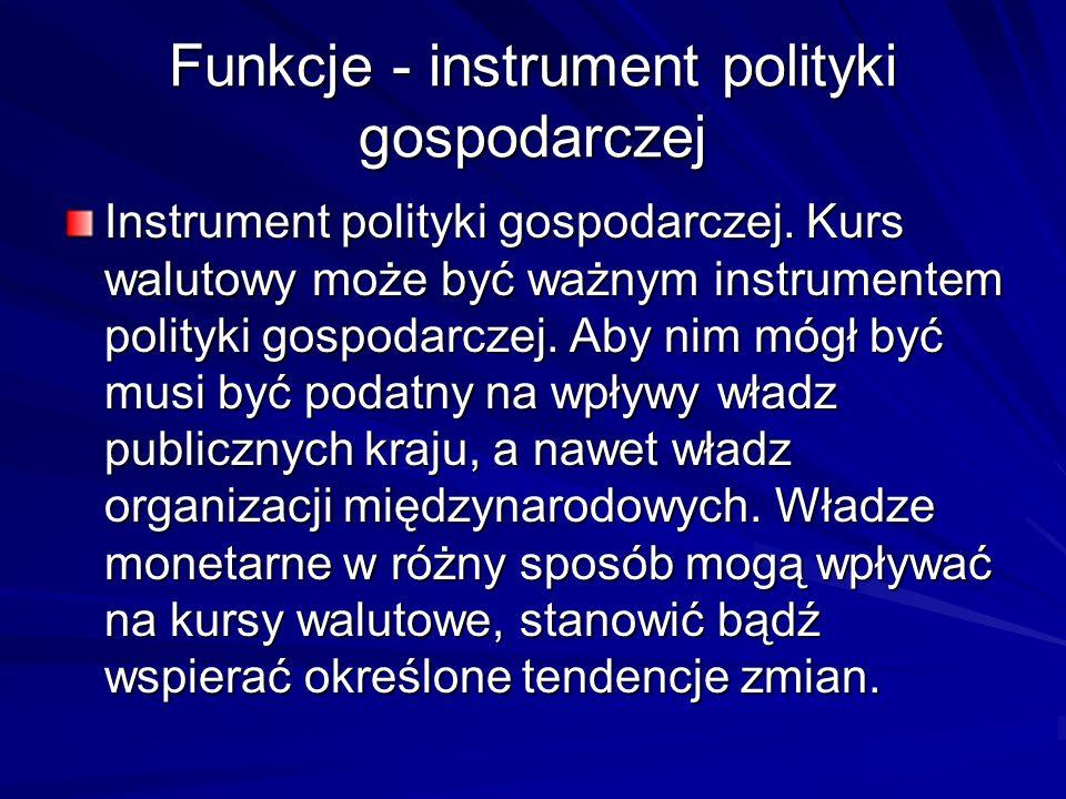 Funkcje - instrument polityki gospodarczej Instrument polityki gospodarczej. Kurs walutowy może być ważnym instrumentem polityki gospodarczej. Aby nim