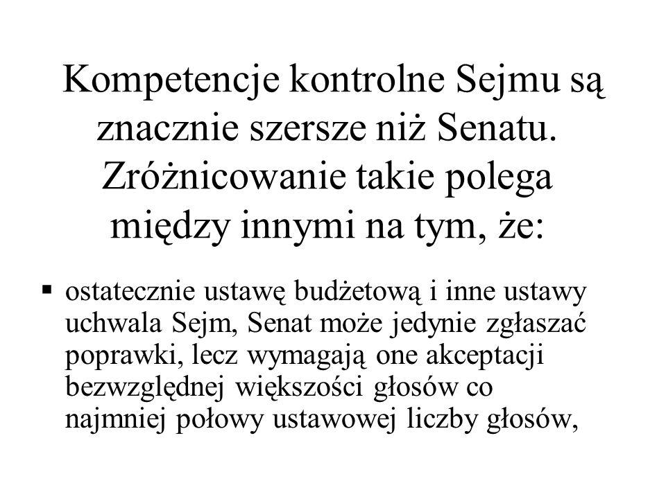 Kompetencje kontrolne Sejmu są znacznie szersze niż Senatu. Zróżnicowanie takie polega między innymi na tym, że: ostatecznie ustawę budżetową i inne u