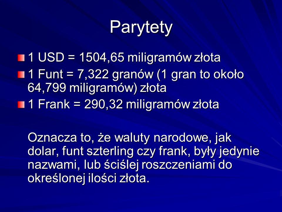 Parytety 1 USD = 1504,65 miligramów złota 1 Funt = 7,322 granów (1 gran to około 64,799 miligramów) złota 1 Frank = 290,32 miligramów złota Oznacza to