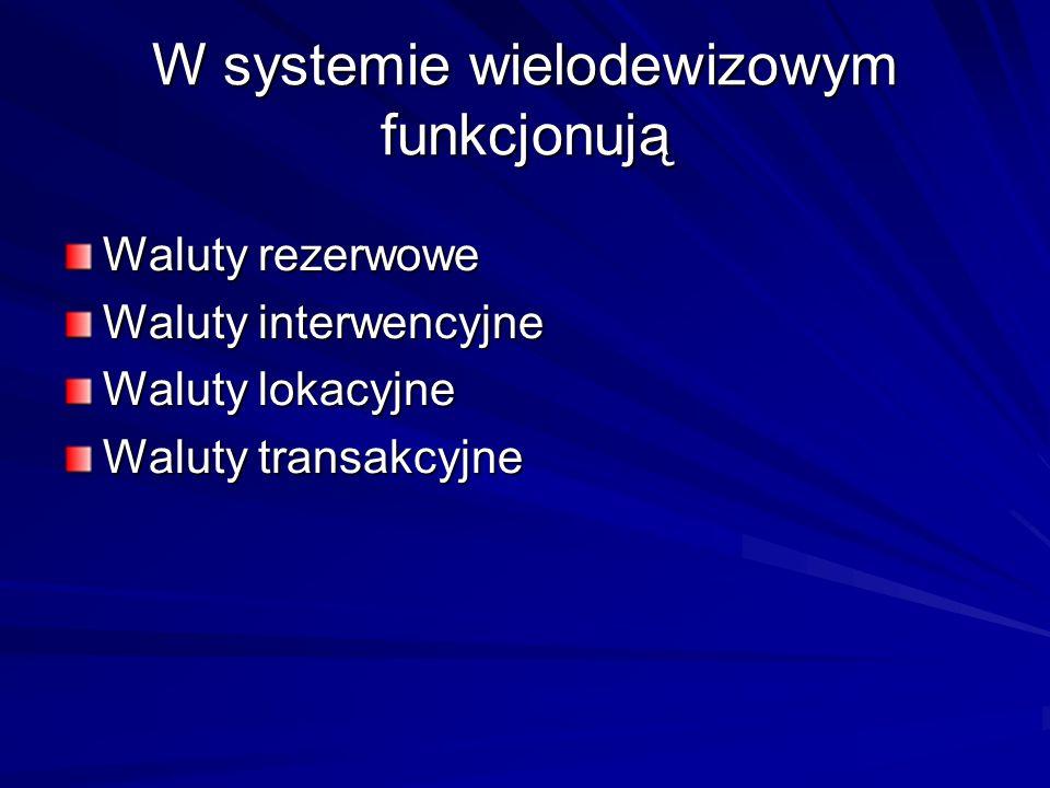 W systemie wielodewizowym funkcjonują Waluty rezerwowe Waluty interwencyjne Waluty lokacyjne Waluty transakcyjne