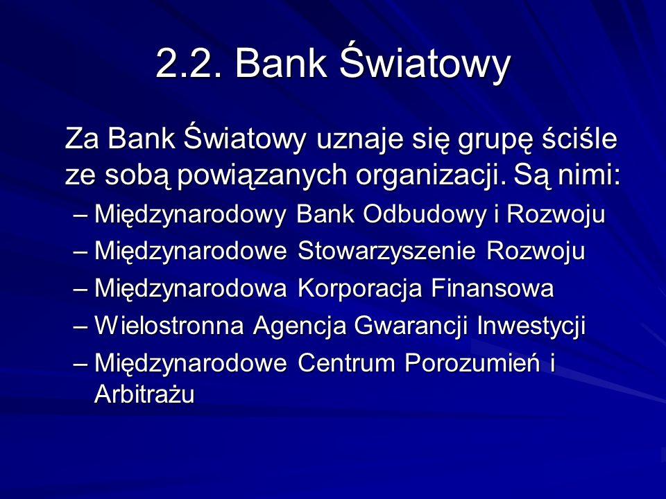 2.2. Bank Światowy Za Bank Światowy uznaje się grupę ściśle ze sobą powiązanych organizacji. Są nimi: –Międzynarodowy Bank Odbudowy i Rozwoju –Międzyn