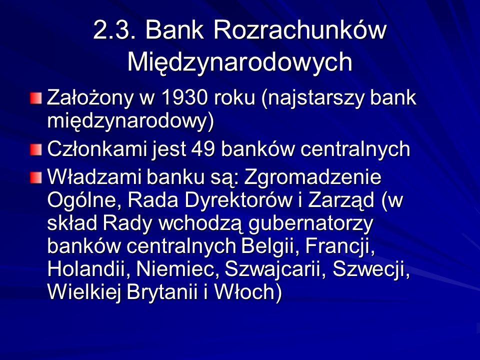 2.3. Bank Rozrachunków Międzynarodowych Założony w 1930 roku (najstarszy bank międzynarodowy) Członkami jest 49 banków centralnych Władzami banku są: