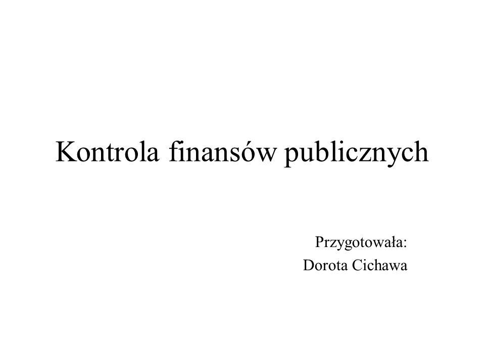 Kontrola finansów publicznych Przygotowała: Dorota Cichawa