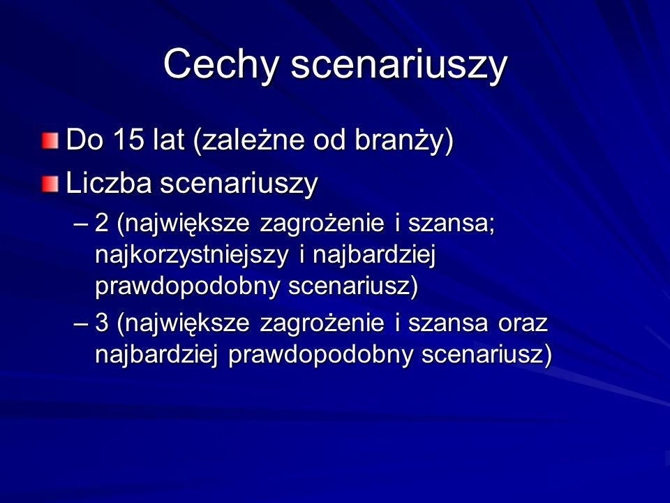 Cechy scenariuszy Do 15 lat (zależne od branży) Liczba scenariuszy –2 (największe zagrożenie i szansa; najkorzystniejszy i najbardziej prawdopodobny s