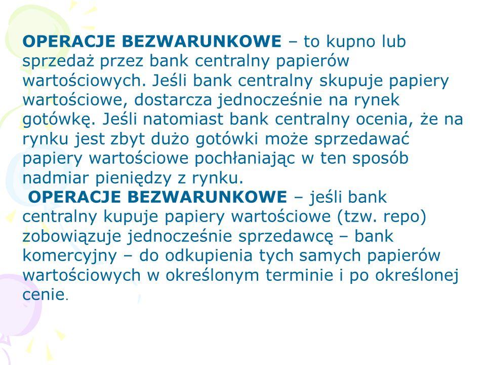 OPERACJE BEZWARUNKOWE – to kupno lub sprzedaż przez bank centralny papierów wartościowych. Jeśli bank centralny skupuje papiery wartościowe, dostarcza