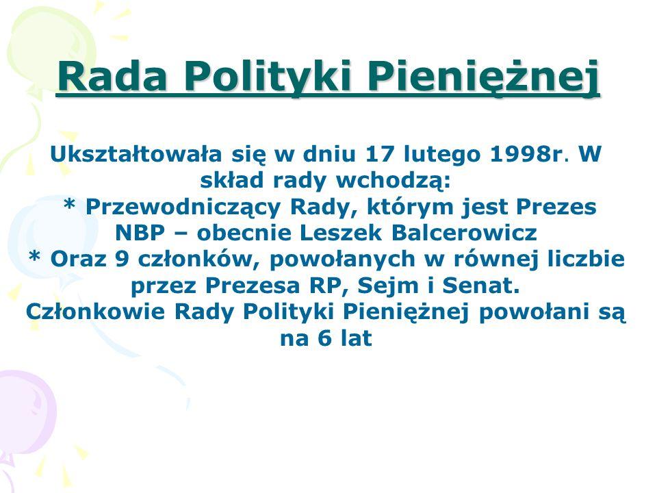 Zadania Rady Polityki Pieniężnej: ustalenie corocznie założeń polityki pieniężnej, które przedkłada do wiadomości Sejmowi równocześnie z przedkładanym przez Radę Ministrów projektem ustawy budżetowej, ustalenie wysokości stóp procentowych NBP, ustalanie zasad i stopy rezerwy obowiązkowej banków, określenie górnych granic zobowiązań wynikających z zaciągania przez NPB pożyczek i kredytów w zagranicznych instytucjach bankowych i finansowych, zatwierdzenie planu finansowego NBP oraz sprawozdania z działalności NBP, przyjmowanie rocznego sprawozdania finansowego NPB, ustalenie zasad operacji otwartego rynku, dokonywanie oceny działalności Zarządu NBP w zakresie realizacji założeń polityki pieniężnej, uchwalenie zasad rachunkowości NBP
