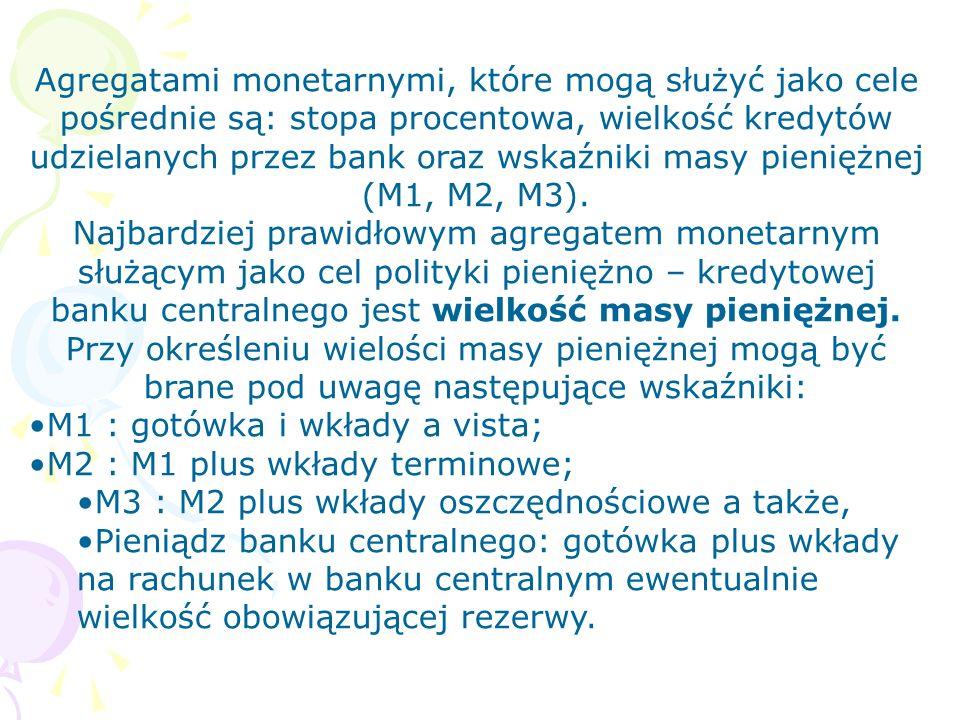 Agregatami monetarnymi, które mogą służyć jako cele pośrednie są: stopa procentowa, wielkość kredytów udzielanych przez bank oraz wskaźniki masy pieni