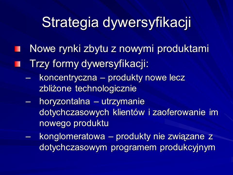 Strategia dywersyfikacji Nowe rynki zbytu z nowymi produktami Trzy formy dywersyfikacji: –koncentryczna – produkty nowe lecz zbliżone technologicznie –horyzontalna – utrzymanie dotychczasowych klientów i zaoferowanie im nowego produktu –konglomeratowa – produkty nie związane z dotychczasowym programem produkcyjnym