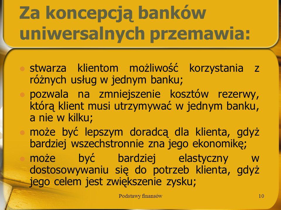 Podstawy finansów10 Za koncepcją banków uniwersalnych przemawia: stwarza klientom możliwość korzystania z różnych usług w jednym banku; pozwala na zmn