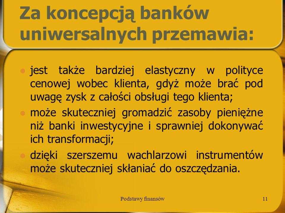 Podstawy finansów11 Za koncepcją banków uniwersalnych przemawia: jest także bardziej elastyczny w polityce cenowej wobec klienta, gdyż może brać pod u