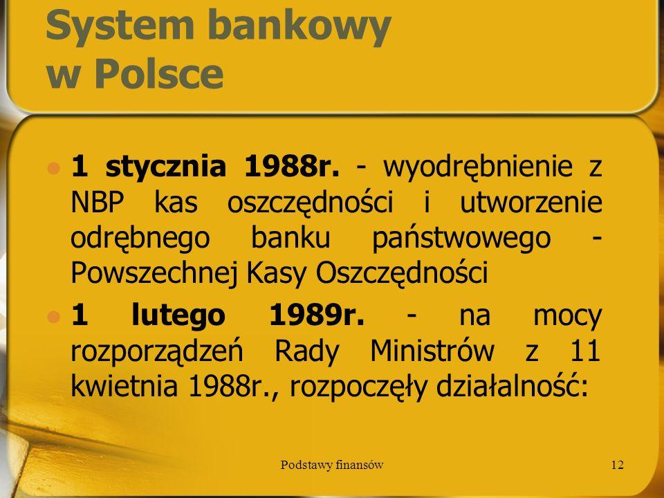 Podstawy finansów12 System bankowy w Polsce 1 stycznia 1988r. - wyodrębnienie z NBP kas oszczędności i utworzenie odrębnego banku państwowego - Powsze
