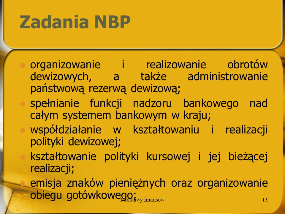 Podstawy finansów15 Zadania NBP organizowanie i realizowanie obrotów dewizowych, a także administrowanie państwową rezerwą dewizową; spełnianie funkcj