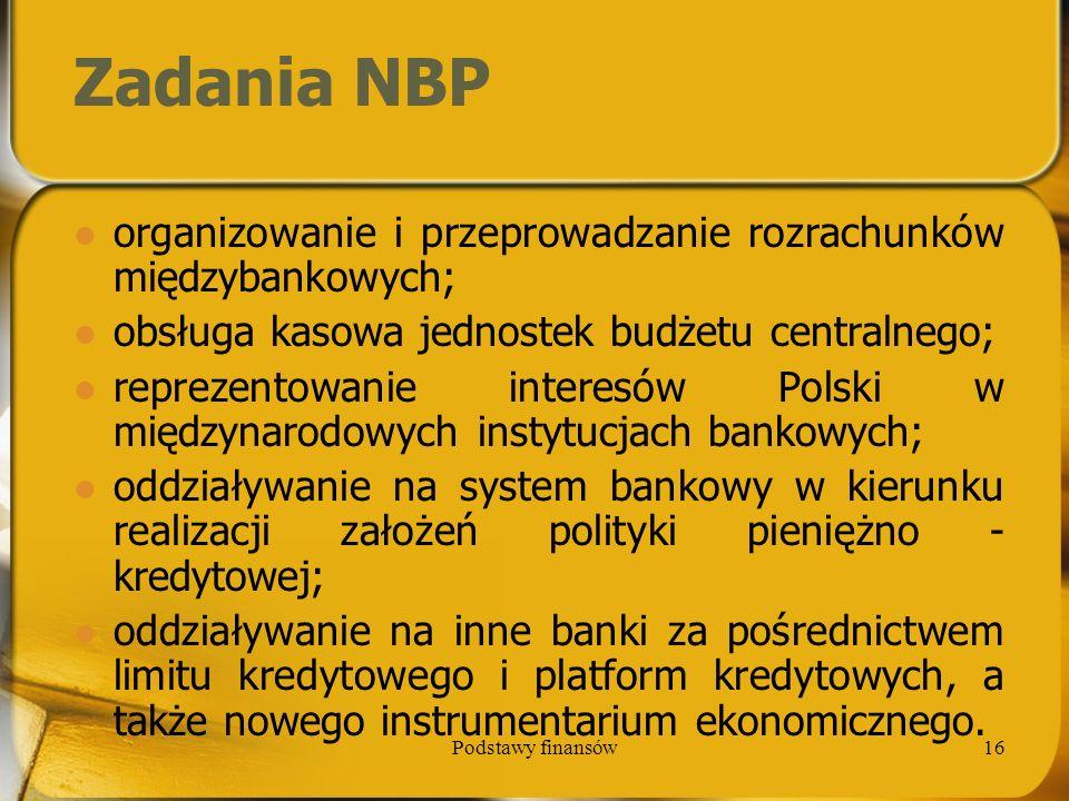 Podstawy finansów16 Zadania NBP organizowanie i przeprowadzanie rozrachunków międzybankowych; obsługa kasowa jednostek budżetu centralnego; reprezento
