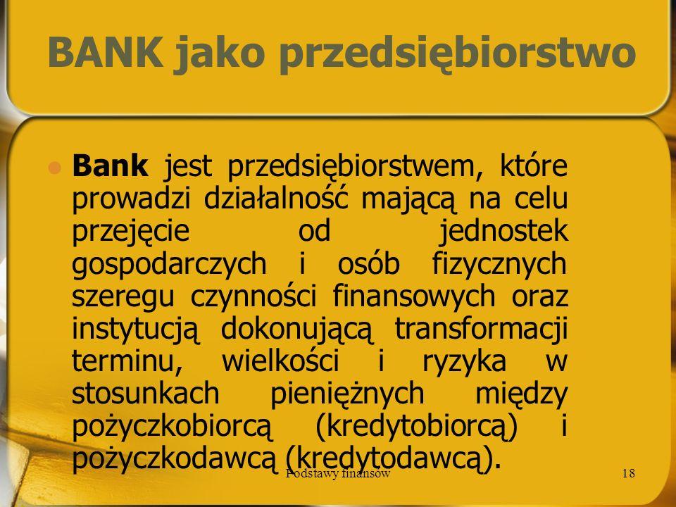 Podstawy finansów18 BANK jako przedsiębiorstwo Bank jest przedsiębiorstwem, które prowadzi działalność mającą na celu przejęcie od jednostek gospodarc