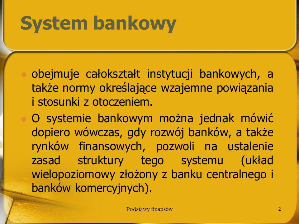 Podstawy finansów3 Funkcje systemu bankowego stworzenie mechanizmów gromadzenia środków oraz ich inwestowania w różne przedsięwzięcia; zapewnienie możliwości dokonywania płatności między podmiotami gospodarczymi, transfery w czasie i ponad granicami; zapewnienie skutecznych rozwiązań w zakresie zarządzania ryzykiem bankowym;