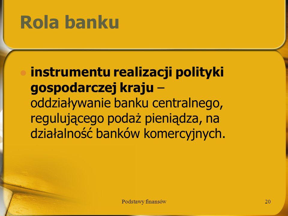Podstawy finansów20 Rola banku instrumentu realizacji polityki gospodarczej kraju – oddziaływanie banku centralnego, regulującego podaż pieniądza, na