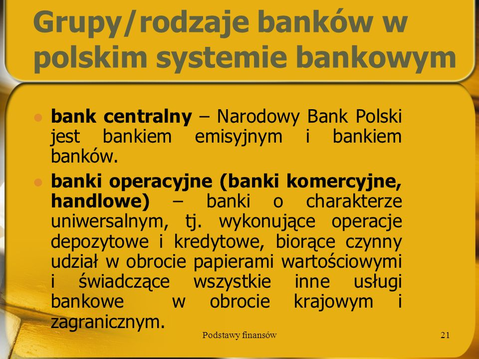Podstawy finansów21 Grupy/rodzaje banków w polskim systemie bankowym bank centralny – Narodowy Bank Polski jest bankiem emisyjnym i bankiem banków. ba