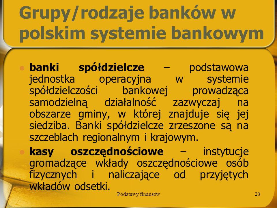 Podstawy finansów23 Grupy/rodzaje banków w polskim systemie bankowym banki spółdzielcze – podstawowa jednostka operacyjna w systemie spółdzielczości b