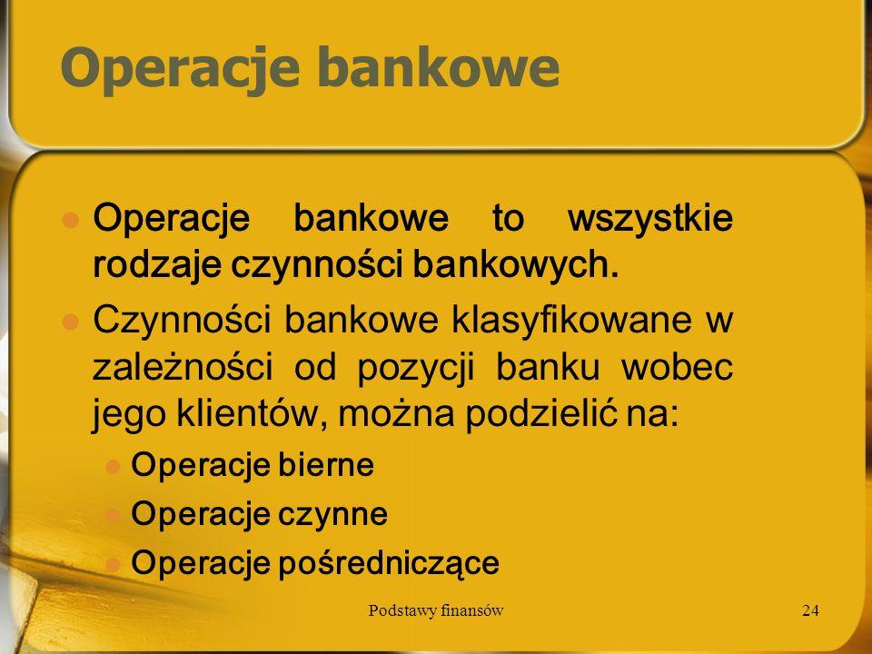 Podstawy finansów24 Operacje bankowe Operacje bankowe to wszystkie rodzaje czynności bankowych. Czynności bankowe klasyfikowane w zależności od pozycj