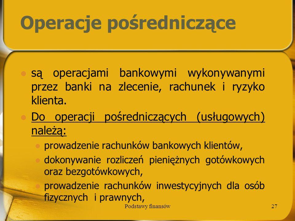 Podstawy finansów27 Operacje pośredniczące są operacjami bankowymi wykonywanymi przez banki na zlecenie, rachunek i ryzyko klienta. Do operacji pośred