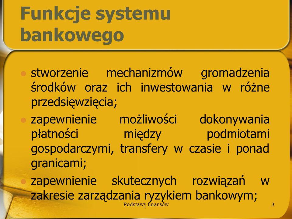 Podstawy finansów4 Funkcje systemu bankowego zapewnienie informacji cenowej, co stwarza możliwości podejmowania decyzji przez podmioty gospodarcze; stworzenie warunków do transformacji środków inwestowania (pod względem czasu, wielkości i ryzyka).
