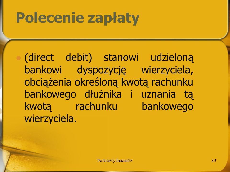 Podstawy finansów35 Polecenie zapłaty (direct debit) stanowi udzieloną bankowi dyspozycję wierzyciela, obciążenia określoną kwotą rachunku bankowego d