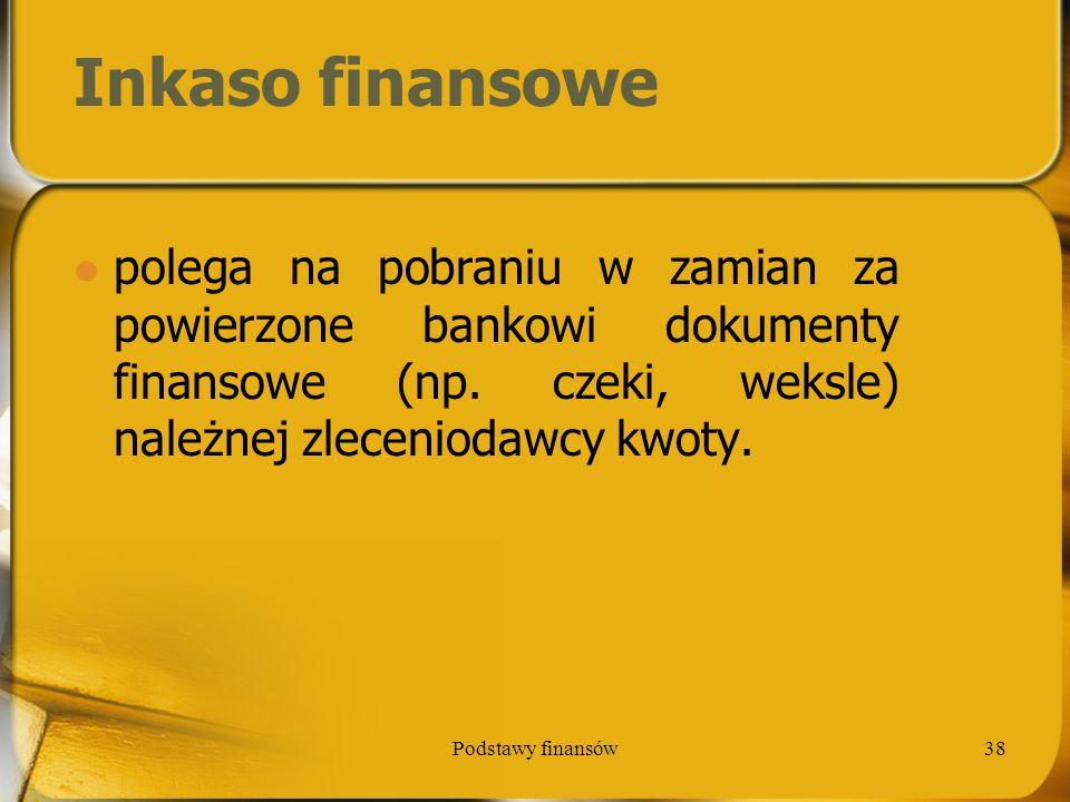Podstawy finansów38 Inkaso finansowe polega na pobraniu w zamian za powierzone bankowi dokumenty finansowe (np. czeki, weksle) należnej zleceniodawcy