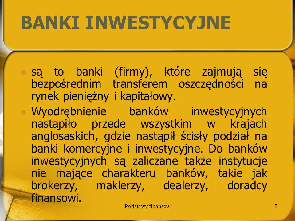 Podstawy finansów8 BANKI INWESTYCYJNE Banki inwestycyjne zajmują się wszelkimi usługami finansowymi, które wykraczają poza tradycyjną działalność depozytowo - kredytową, głównie jednak są to usługi związane z operacjami papierami wartościowymi.