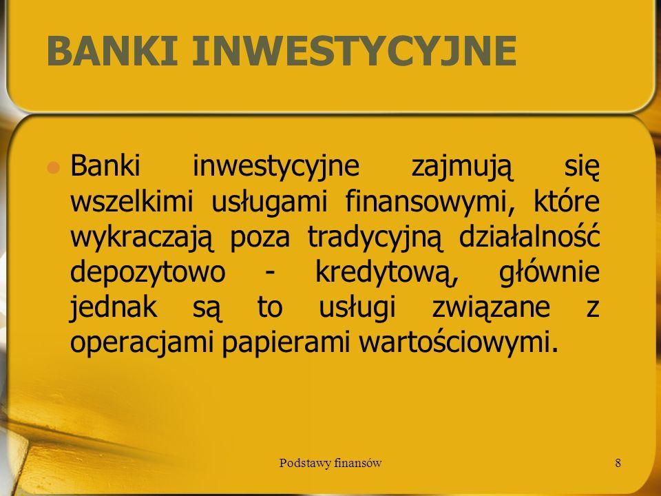 Podstawy finansów19 Rola banku pośrednika – bank dokonuje transformacji otrzymanych depozytów w kredyty, płatnika – bank dokonuje płatności w imieniu swoich klientów, agenta – bank działa w imieniu klientów w zakresie emisji papierów wartościowych i zarządza ich aktywami na ich zlecenie, gwaranta – bank udzielając gwarancji popiera klientów w spłacie ich zobowiązań,