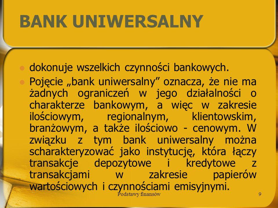 Podstawy finansów10 Za koncepcją banków uniwersalnych przemawia: stwarza klientom możliwość korzystania z różnych usług w jednym banku; pozwala na zmniejszenie kosztów rezerwy, którą klient musi utrzymywać w jednym banku, a nie w kilku; może być lepszym doradcą dla klienta, gdyż bardziej wszechstronnie zna jego ekonomikę; może być bardziej elastyczny w dostosowywaniu się do potrzeb klienta, gdyż jego celem jest zwiększenie zysku;