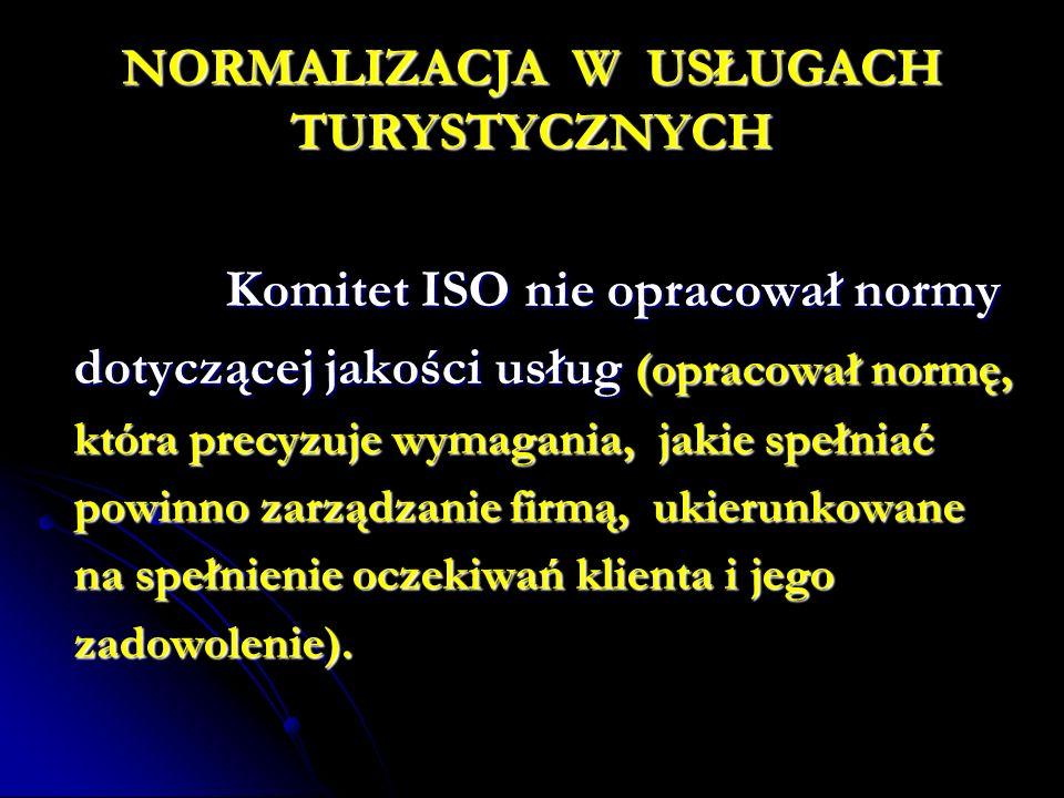 NORMALIZACJA W USŁUGACH TURYSTYCZNYCH Komitet ISO nie opracował normy Komitet ISO nie opracował normy dotyczącej jakości usług (opracował normę, która precyzuje wymagania, jakie spełniać powinno zarządzanie firmą, ukierunkowane na spełnienie oczekiwań klienta i jego zadowolenie).