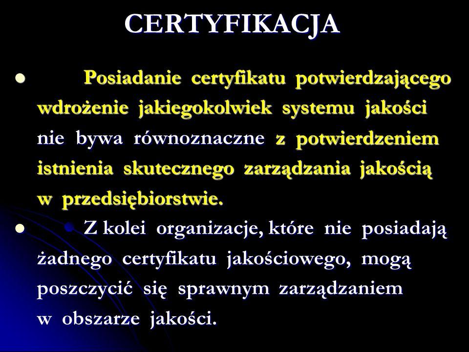 CERTYFIKACJA Posiadanie certyfikatu potwierdzającego Posiadanie certyfikatu potwierdzającego wdrożenie jakiegokolwiek systemu jakości wdrożenie jakiegokolwiek systemu jakości nie bywa równoznaczne z potwierdzeniem nie bywa równoznaczne z potwierdzeniem istnienia skutecznego zarządzania jakością istnienia skutecznego zarządzania jakością w przedsiębiorstwie.