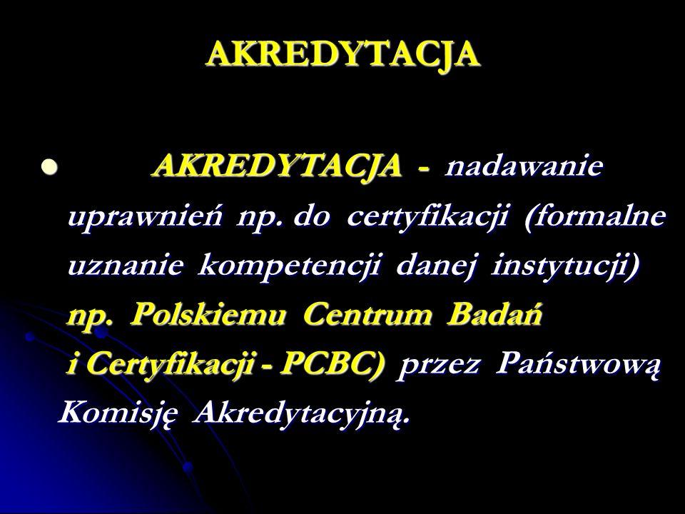 AKREDYTACJA AKREDYTACJA - nadawanie AKREDYTACJA - nadawanie uprawnień np. do certyfikacji (formalne uznanie kompetencji danej instytucji) np. Polskiem