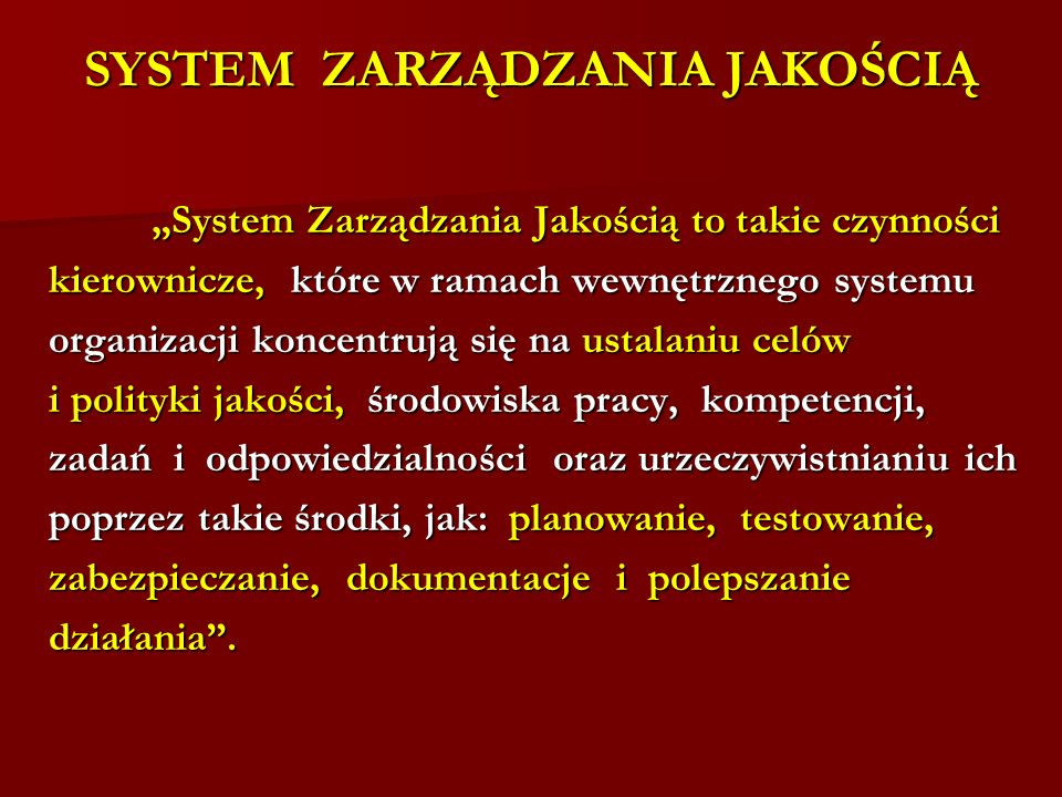 SYSTEM ZARZĄDZANIA JAKOŚCIĄ System Zarządzania Jakością to takie czynności System Zarządzania Jakością to takie czynności kierownicze, które w ramach wewnętrznego systemu organizacji koncentrują się na ustalaniu celów i polityki jakości, środowiska pracy, kompetencji, zadań i odpowiedzialności oraz urzeczywistnianiu ich poprzez takie środki, jak: planowanie, testowanie, zabezpieczanie, dokumentacje i polepszanie działania.