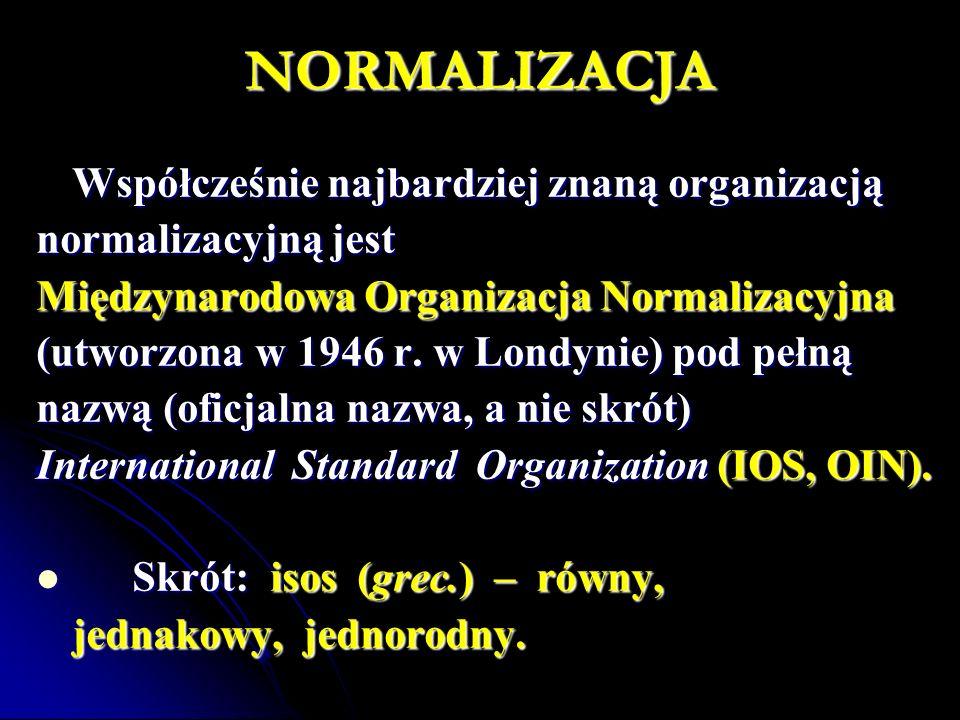 NORMALIZACJA Współcześnie najbardziej znaną organizacją normalizacyjną jest Międzynarodowa Organizacja Normalizacyjna (utworzona w 1946 r. w Londynie)