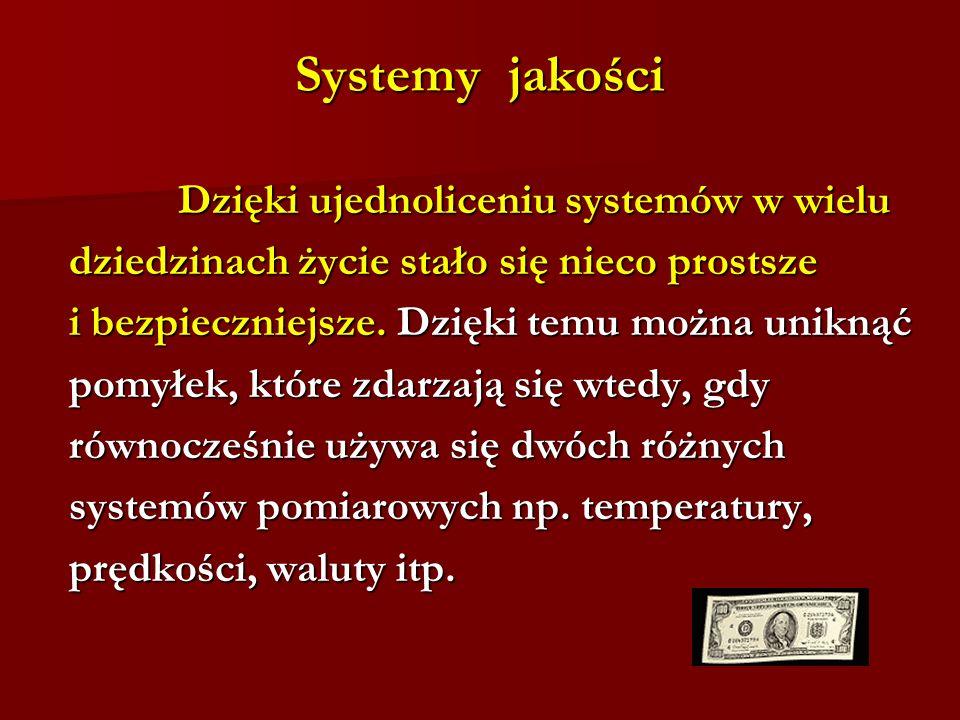 Systemy jakości Dzięki ujednoliceniu systemów w wielu Dzięki ujednoliceniu systemów w wielu dziedzinach życie stało się nieco prostsze dziedzinach życie stało się nieco prostsze i bezpieczniejsze.