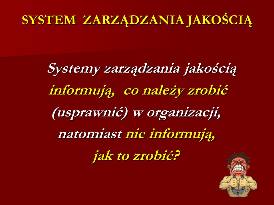 SYSTEM ZARZĄDZANIA JAKOŚCIĄ Systemy zarządzania jakością Systemy zarządzania jakością informują, co należy zrobić informują, co należy zrobić (usprawnić) w organizacji, natomiast nie informują, natomiast nie informują, jak to zrobić?
