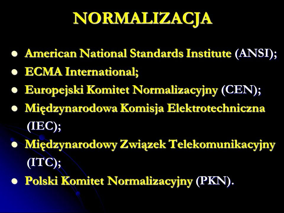 NORMALIZACJA American National Standards Institute (ANSI); American National Standards Institute (ANSI); ECMA International; ECMA International; Europejski Komitet Normalizacyjny (CEN); Europejski Komitet Normalizacyjny (CEN); Międzynarodowa Komisja Elektrotechniczna Międzynarodowa Komisja Elektrotechniczna (IEC); (IEC); Międzynarodowy Związek Telekomunikacyjny Międzynarodowy Związek Telekomunikacyjny (ITC); (ITC); Polski Komitet Normalizacyjny (PKN).