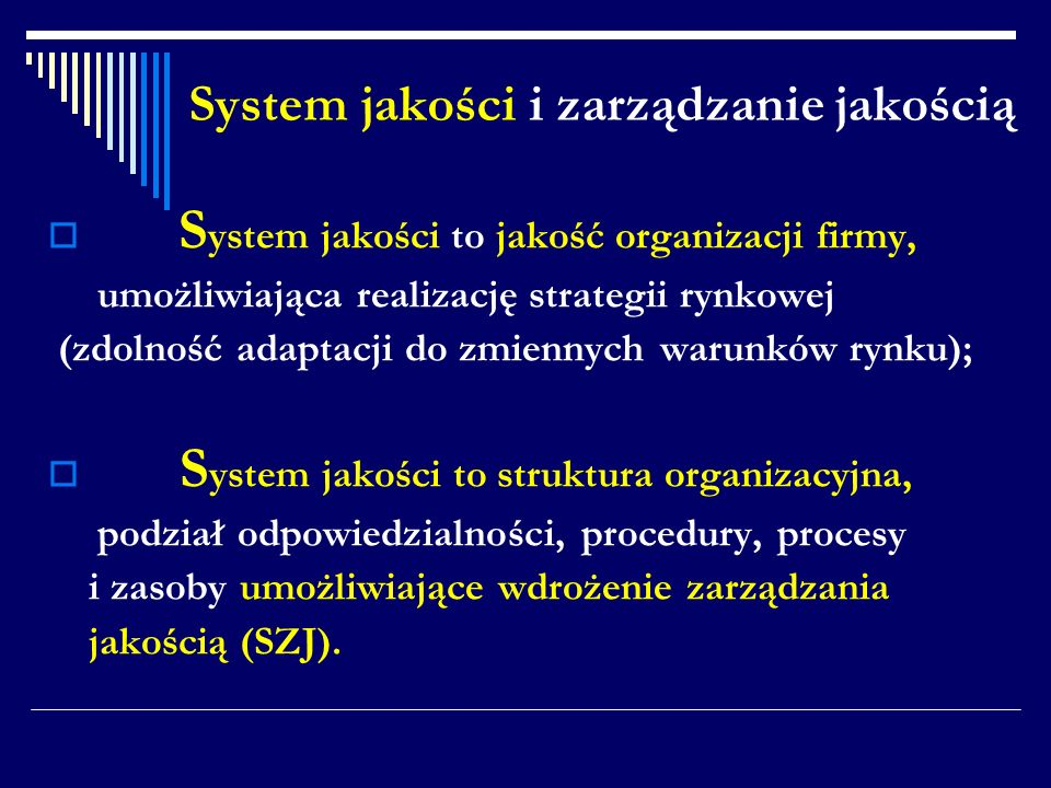 System jakości i zarządzanie jakością S ystem jakości to jakość organizacji firmy, umożliwiająca realizację strategii rynkowej (zdolność adaptacji do zmiennych warunków rynku); S ystem jakości to struktura organizacyjna, podział odpowiedzialności, procedury, procesy i zasoby umożliwiające wdrożenie zarządzania jakością (SZJ).