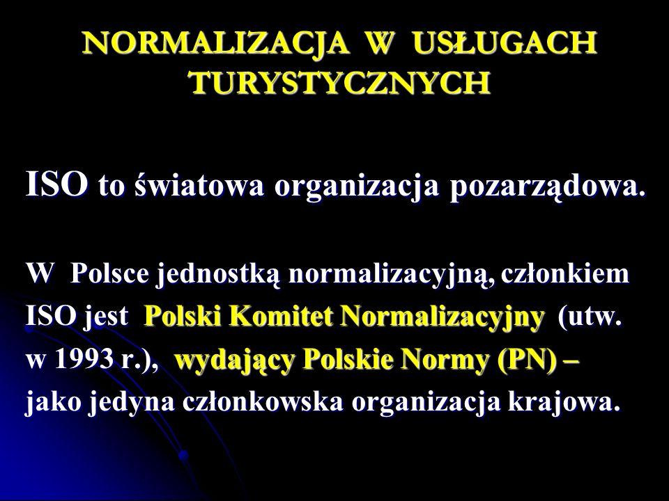 NORMALIZACJA W USŁUGACH TURYSTYCZNYCH ISO to światowa organizacja pozarządowa. W Polsce jednostką normalizacyjną, członkiem ISO jest Polski Komitet No