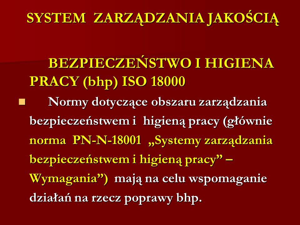 SYSTEM ZARZĄDZANIA JAKOŚCIĄ BEZPIECZEŃSTWO I HIGIENA PRACY (bhp) ISO 18000 BEZPIECZEŃSTWO I HIGIENA PRACY (bhp) ISO 18000 Normy dotyczące obszaru zarządzania Normy dotyczące obszaru zarządzania bezpieczeństwem i higieną pracy (głównie norma PN-N-18001 Systemy zarządzania bezpieczeństwem i higieną pracy – Wymagania) mają na celu wspomaganie działań na rzecz poprawy bhp.