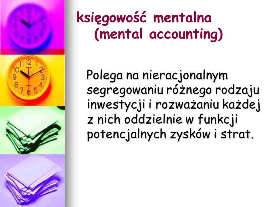 księgowość mentalna (mental accounting) Polega na nieracjonalnym segregowaniu różnego rodzaju inwestycji i rozważaniu każdej z nich oddzielnie w funkcji potencjalnych zysków i strat.