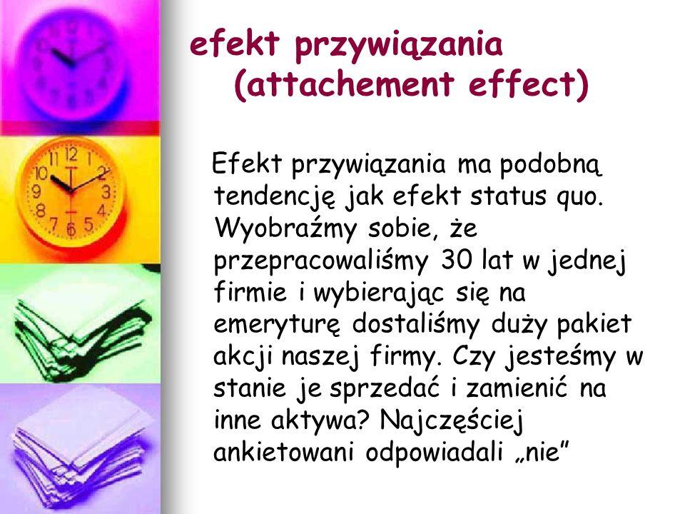 efekt przywiązania (attachement effect) Efekt przywiązania ma podobną tendencję jak efekt status quo.