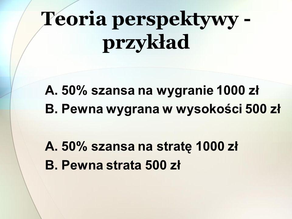 A. 50% szansa na wygranie 1000 zł B. Pewna wygrana w wysokości 500 zł A. 50% szansa na stratę 1000 zł B. Pewna strata 500 zł Teoria perspektywy - przy