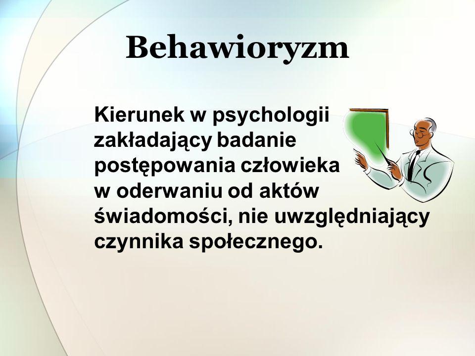 Behawioryzm Kierunek w psychologii zakładający badanie postępowania człowieka w oderwaniu od aktów świadomości, nie uwzględniający czynnika społeczneg