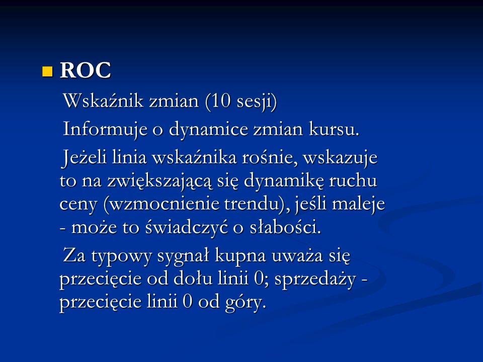 ROC ROC Wskaźnik zmian (10 sesji) Wskaźnik zmian (10 sesji) Informuje o dynamice zmian kursu. Informuje o dynamice zmian kursu. Jeżeli linia wskaźnika