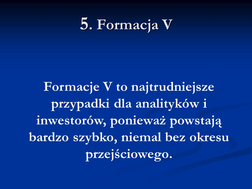 5. Formacja V Formacje V to najtrudniejsze przypadki dla analityków i inwestorów, ponieważ powstają bardzo szybko, niemal bez okresu przejściowego.